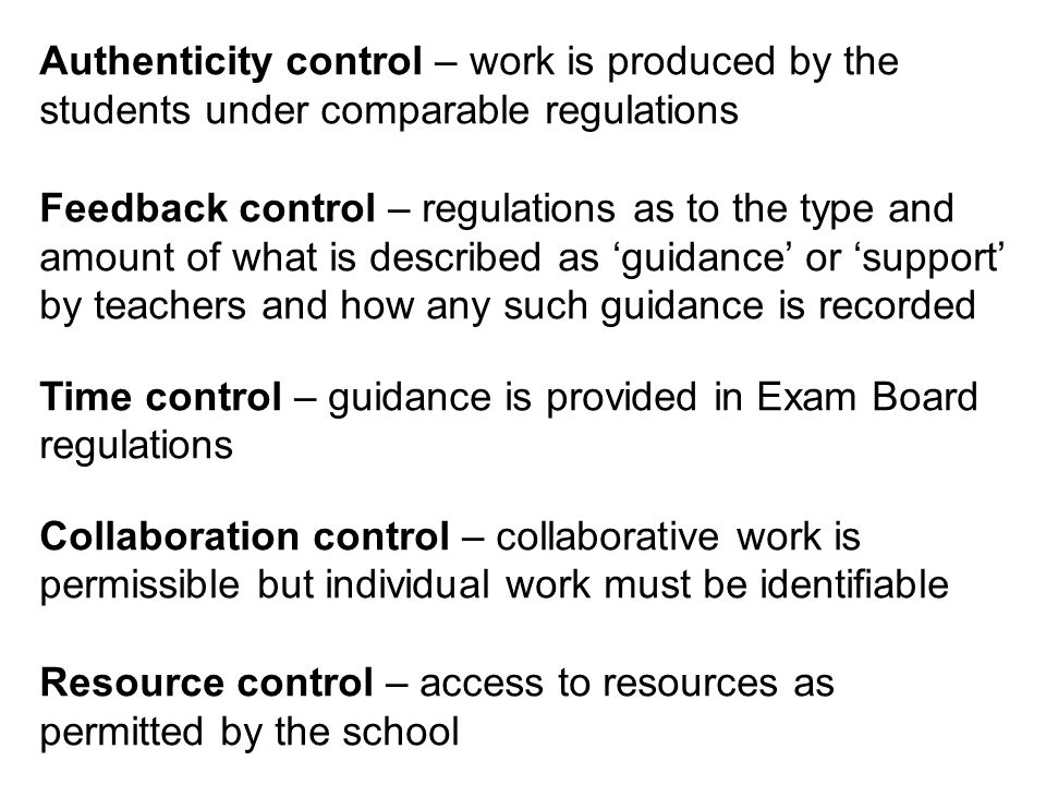 Authenticity control – work is produced by the students under comparable regulations Feedback control – regulations as to the type and amount of what is described as guidance or support by teachers and how any such guidance is recorded Time control – guidance is provided in Exam Board regulations Collaboration control – collaborative work is permissible but individual work must be identifiable Resource control – access to resources as permitted by the school