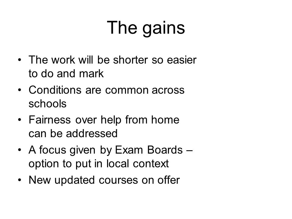 The gains The work will be shorter so easier to do and mark Conditions are common across schools Fairness over help from home can be addressed A focus given by Exam Boards – option to put in local context New updated courses on offer