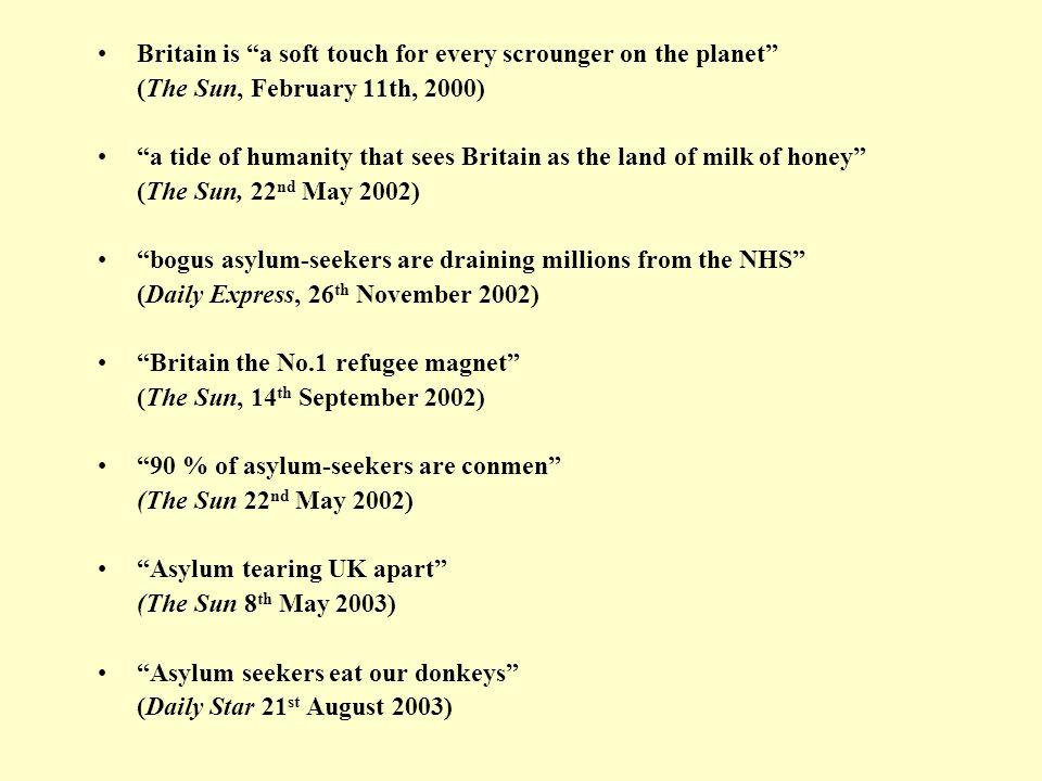 Britain is a soft touch for every scrounger on the planet (The Sun, February 11th, 2000) a tide of humanity that sees Britain as the land of milk of honey (The Sun, 22 nd May 2002) bogus asylum-seekers are draining millions from the NHS (Daily Express, 26 th November 2002) Britain the No.1 refugee magnet (The Sun, 14 th September 2002) 90 % of asylum-seekers are conmen (The Sun 22 nd May 2002) Asylum tearing UK apart (The Sun 8 th May 2003) Asylum seekers eat our donkeys (Daily Star 21 st August 2003)