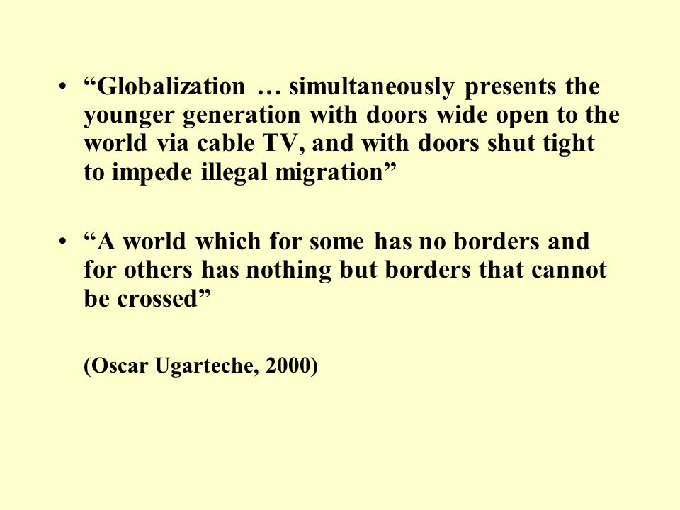 Globalization … simultaneously presents the younger generation with doors wide open to the world via cable TV, and with doors shut tight to impede illegal migration A world which for some has no borders and for others has nothing but borders that cannot be crossed (Oscar Ugarteche, 2000)