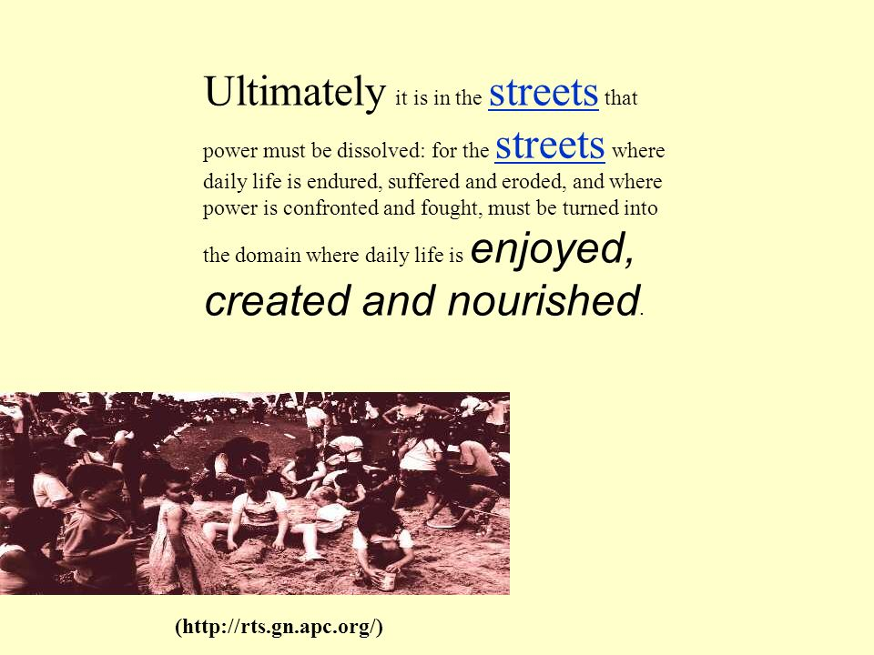 Ultimately it is in the streets that power must be dissolved: for the streets where daily life is endured, suffered and eroded, and where power is confronted and fought, must be turned into the domain where daily life is enjoyed, created and nourished.
