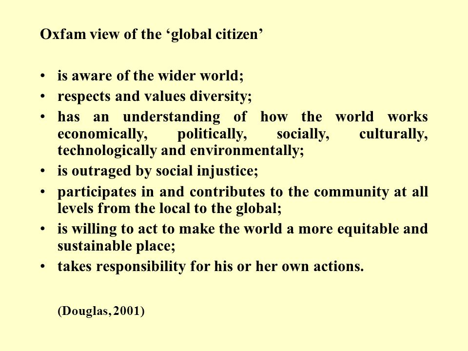 Oxfam view of the global citizen is aware of the wider world; respects and values diversity; has an understanding of how the world works economically, politically, socially, culturally, technologically and environmentally; is outraged by social injustice; participates in and contributes to the community at all levels from the local to the global; is willing to act to make the world a more equitable and sustainable place; takes responsibility for his or her own actions.