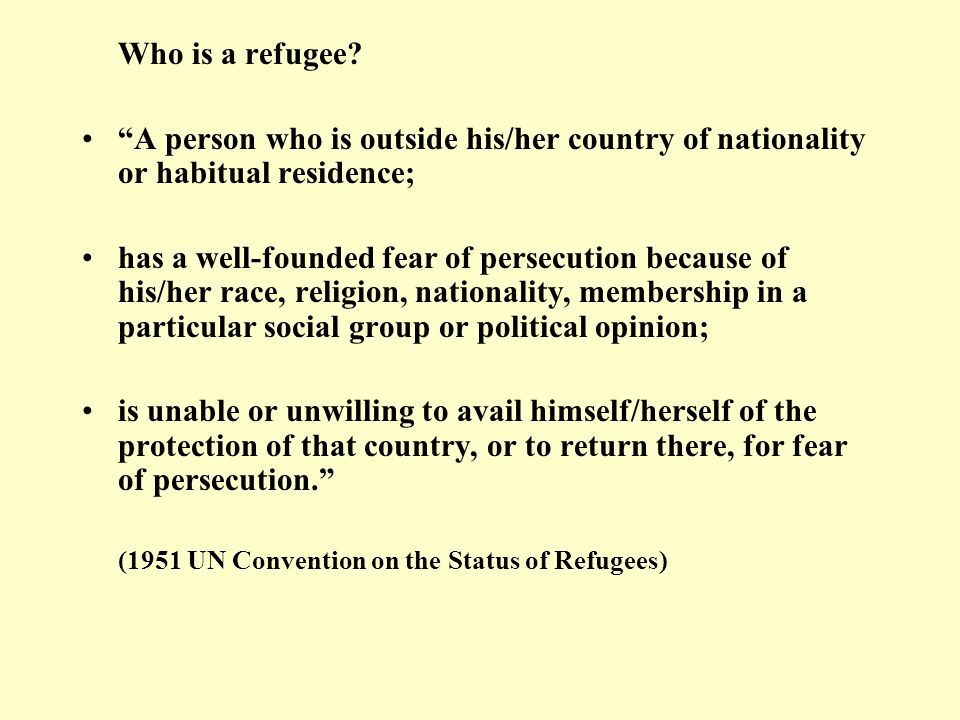 Who is a refugee? A person who is outside his/her country of nationality or habitual residence; has a well-founded fear of persecution because of his/