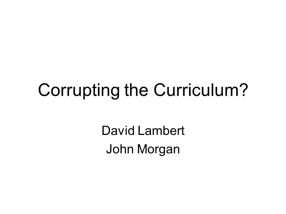 Corrupting the Curriculum David Lambert John Morgan
