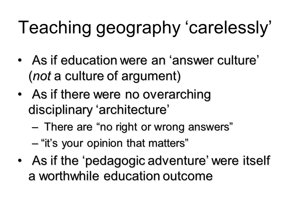 Teaching geography carelessly As if education were an answer culture (not a culture of argument) As if education were an answer culture (not a culture of argument) As if there were no overarching disciplinary architecture As if there were no overarching disciplinary architecture – There are no right or wrong answers –its your opinion that matters As if the pedagogic adventure were itself a worthwhile education outcome As if the pedagogic adventure were itself a worthwhile education outcome