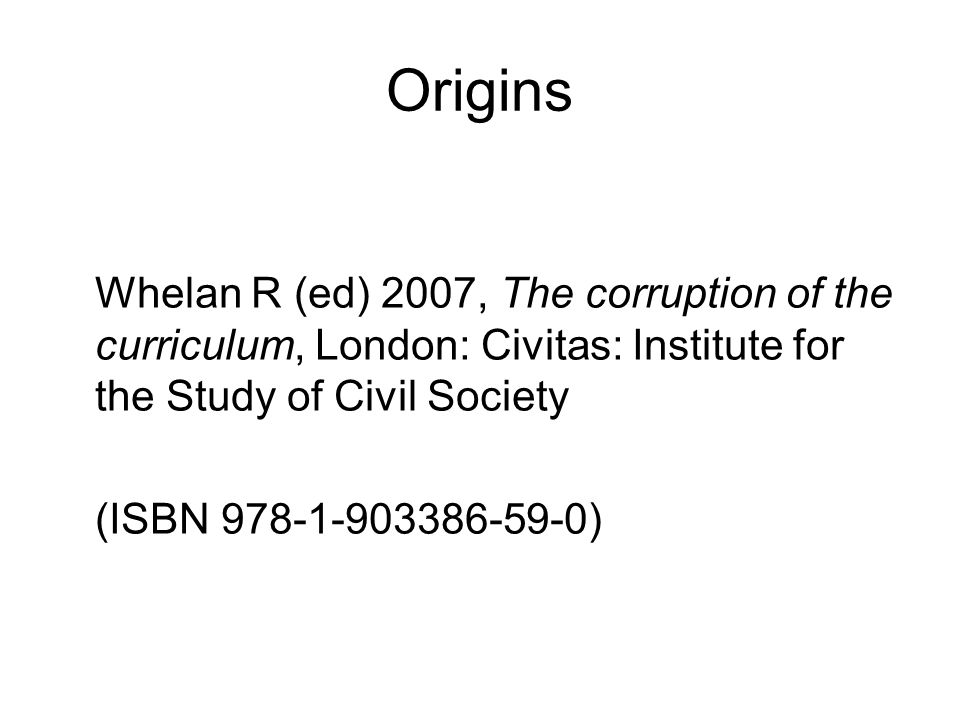Origins Whelan R (ed) 2007, The corruption of the curriculum, London: Civitas: Institute for the Study of Civil Society (ISBN )
