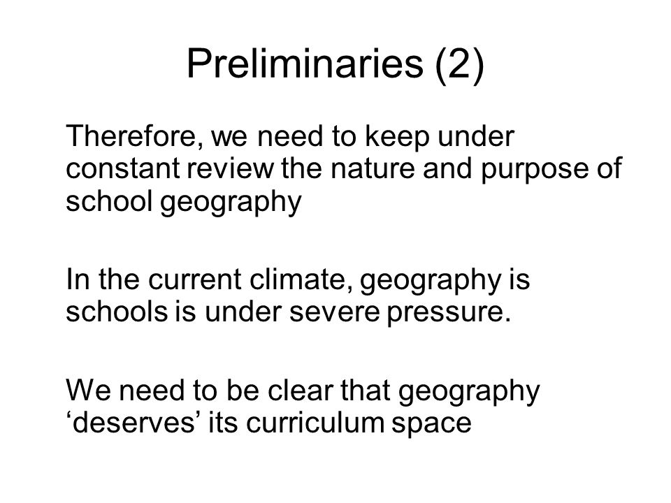 Preliminaries (2) Therefore, we need to keep under constant review the nature and purpose of school geography In the current climate, geography is schools is under severe pressure.