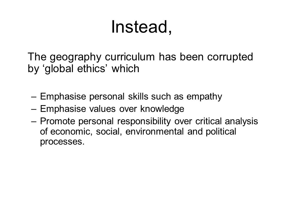 Instead, The geography curriculum has been corrupted by global ethics which –Emphasise personal skills such as empathy –Emphasise values over knowledge –Promote personal responsibility over critical analysis of economic, social, environmental and political processes.