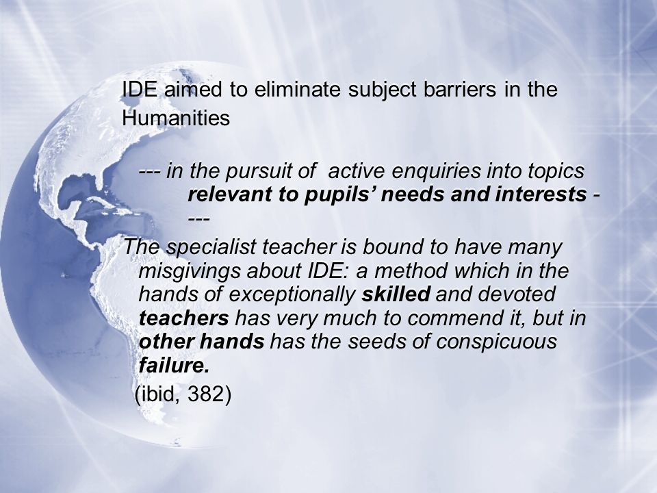 IDE aimed to eliminate subject barriers in the Humanities --- in the pursuit of active enquiries into topics relevant to pupils needs and interests - --- The specialist teacher is bound to have many misgivings about IDE: a method which in the hands of exceptionally skilled and devoted teachers has very much to commend it, but in other hands has the seeds of conspicuous failure.