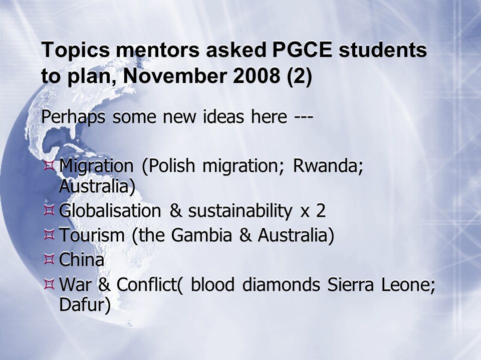Topics mentors asked PGCE students to plan, November 2008 (2) Perhaps some new ideas here --- Migration (Polish migration; Rwanda; Australia) Globalisation & sustainability x 2 Tourism (the Gambia & Australia) China War & Conflict( blood diamonds Sierra Leone; Dafur) Perhaps some new ideas here --- Migration (Polish migration; Rwanda; Australia) Globalisation & sustainability x 2 Tourism (the Gambia & Australia) China War & Conflict( blood diamonds Sierra Leone; Dafur)