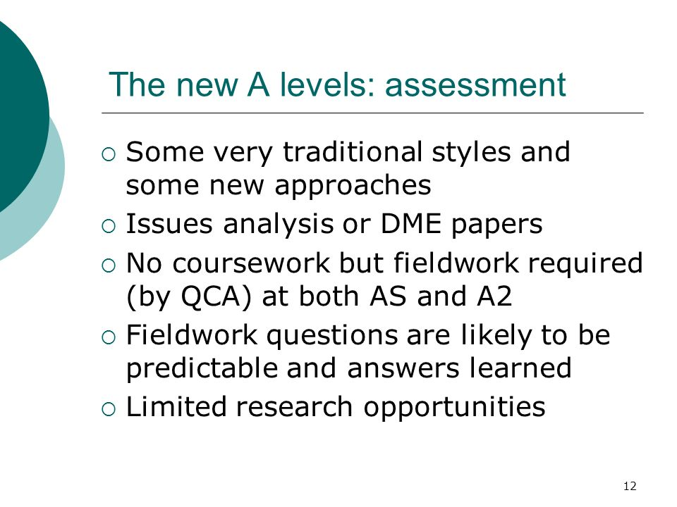 12 The new A levels: assessment Some very traditional styles and some new approaches Issues analysis or DME papers No coursework but fieldwork required (by QCA) at both AS and A2 Fieldwork questions are likely to be predictable and answers learned Limited research opportunities