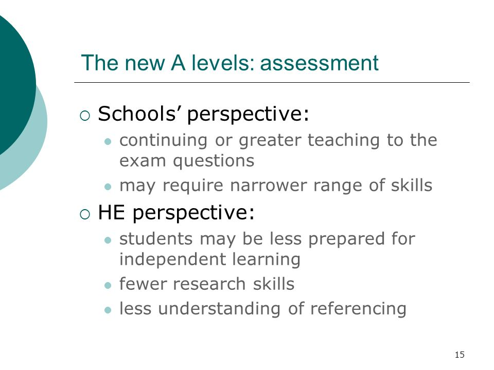 15 The new A levels: assessment Schools perspective: continuing or greater teaching to the exam questions may require narrower range of skills HE pers