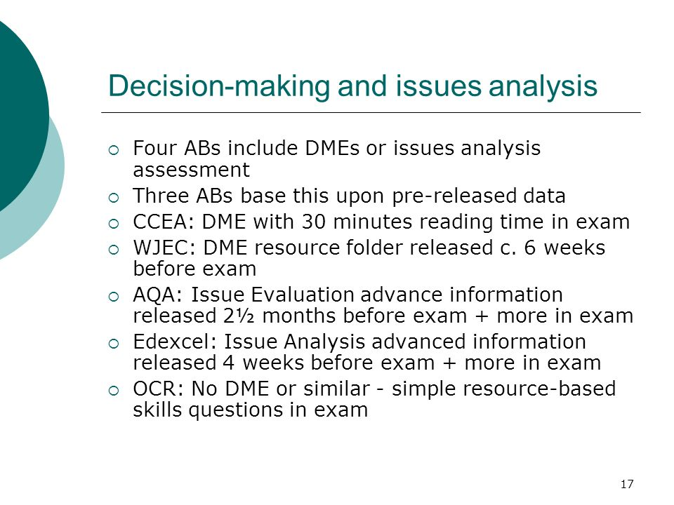 17 Decision-making and issues analysis Four ABs include DMEs or issues analysis assessment Three ABs base this upon pre-released data CCEA: DME with 30 minutes reading time in exam WJEC: DME resource folder released c.