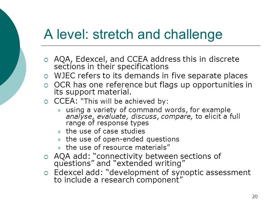 20 A level: stretch and challenge AQA, Edexcel, and CCEA address this in discrete sections in their specifications WJEC refers to its demands in five separate places OCR has one reference but flags up opportunities in its support material.