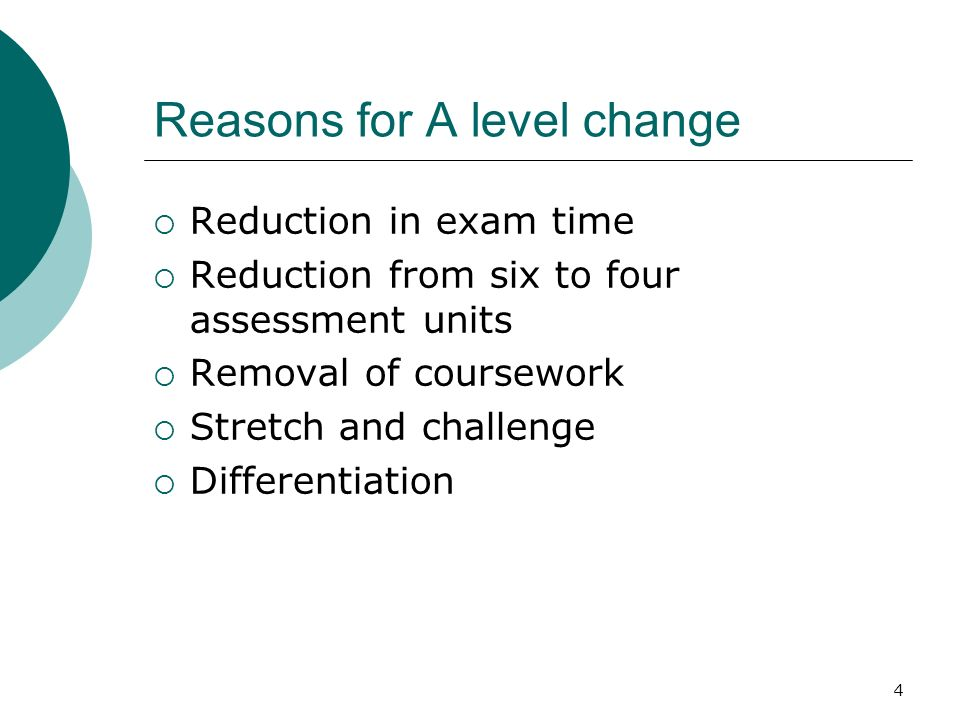 4 Reasons for A level change Reduction in exam time Reduction from six to four assessment units Removal of coursework Stretch and challenge Differentiation