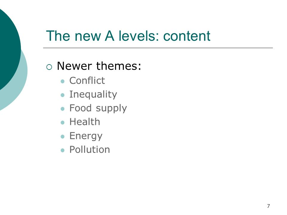 7 The new A levels: content Newer themes: Conflict Inequality Food supply Health Energy Pollution