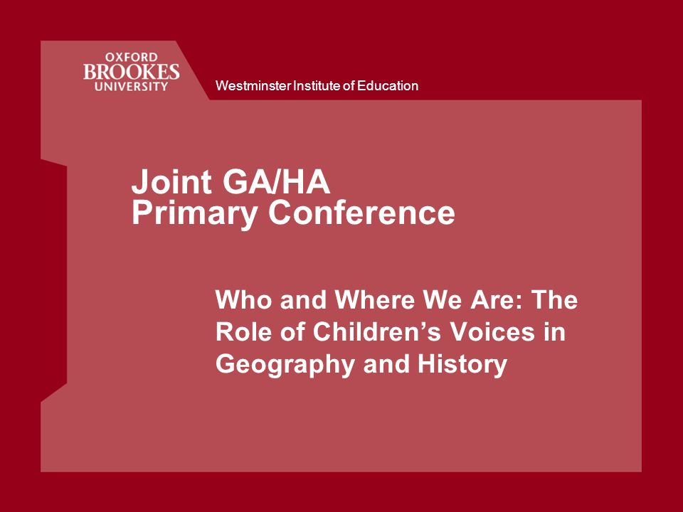 Westminster Institute of Education Joint GA/HA Primary Conference Who and Where We Are: The Role of Childrens Voices in Geography and History