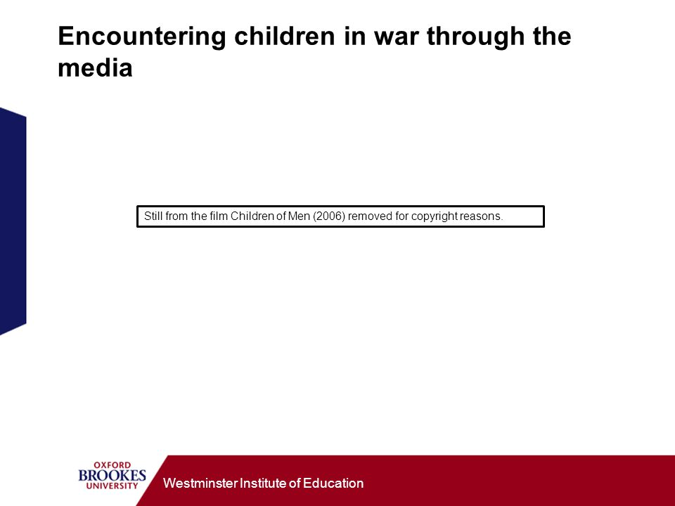 Westminster Institute of Education Encountering children in war through the media Still from the film Children of Men (2006) removed for copyright rea