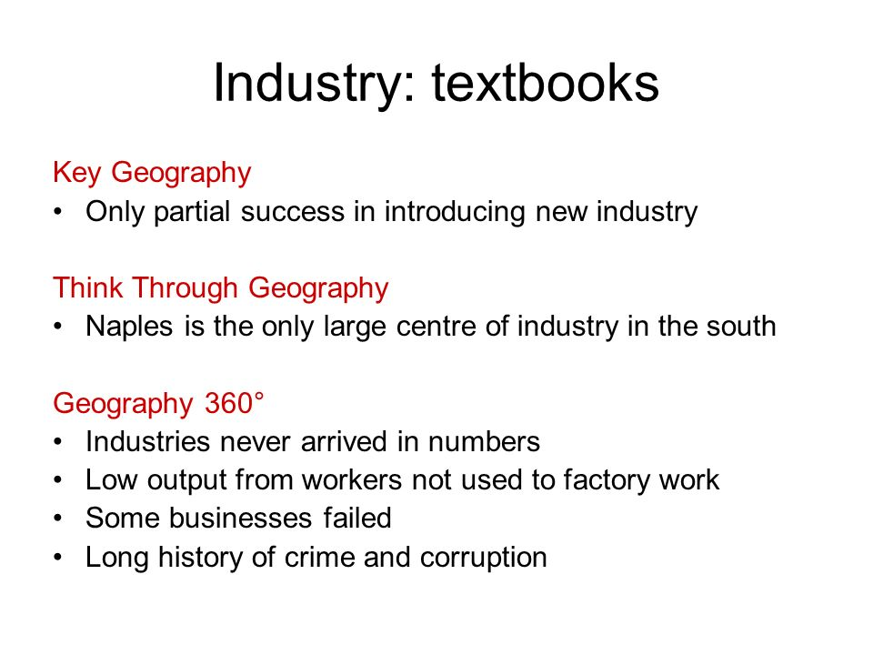 Industry: textbooks Key Geography Only partial success in introducing new industry Think Through Geography Naples is the only large centre of industry in the south Geography 360° Industries never arrived in numbers Low output from workers not used to factory work Some businesses failed Long history of crime and corruption