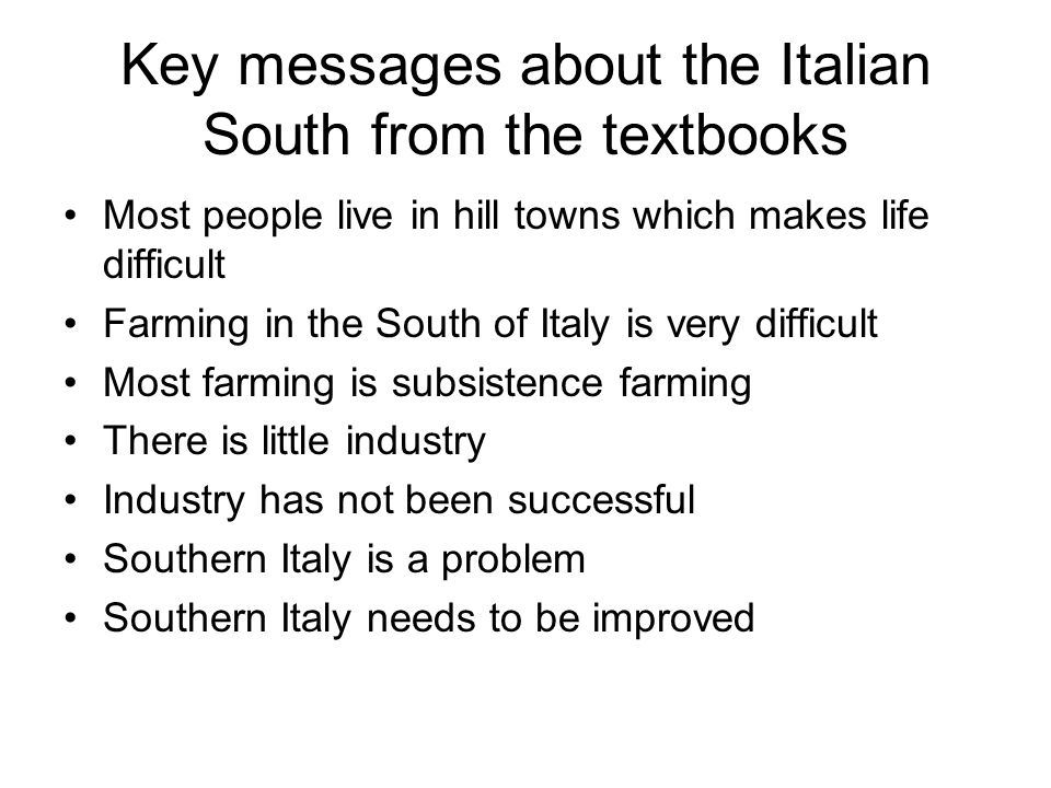 Key messages about the Italian South from the textbooks Most people live in hill towns which makes life difficult Farming in the South of Italy is very difficult Most farming is subsistence farming There is little industry Industry has not been successful Southern Italy is a problem Southern Italy needs to be improved