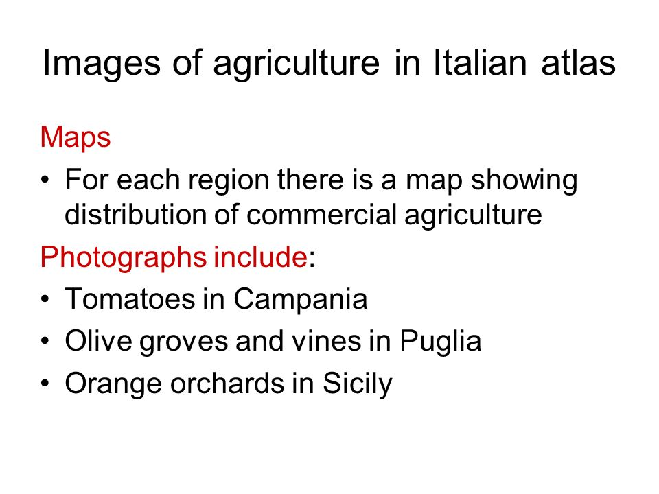 Images of agriculture in Italian atlas Maps For each region there is a map showing distribution of commercial agriculture Photographs include: Tomatoe