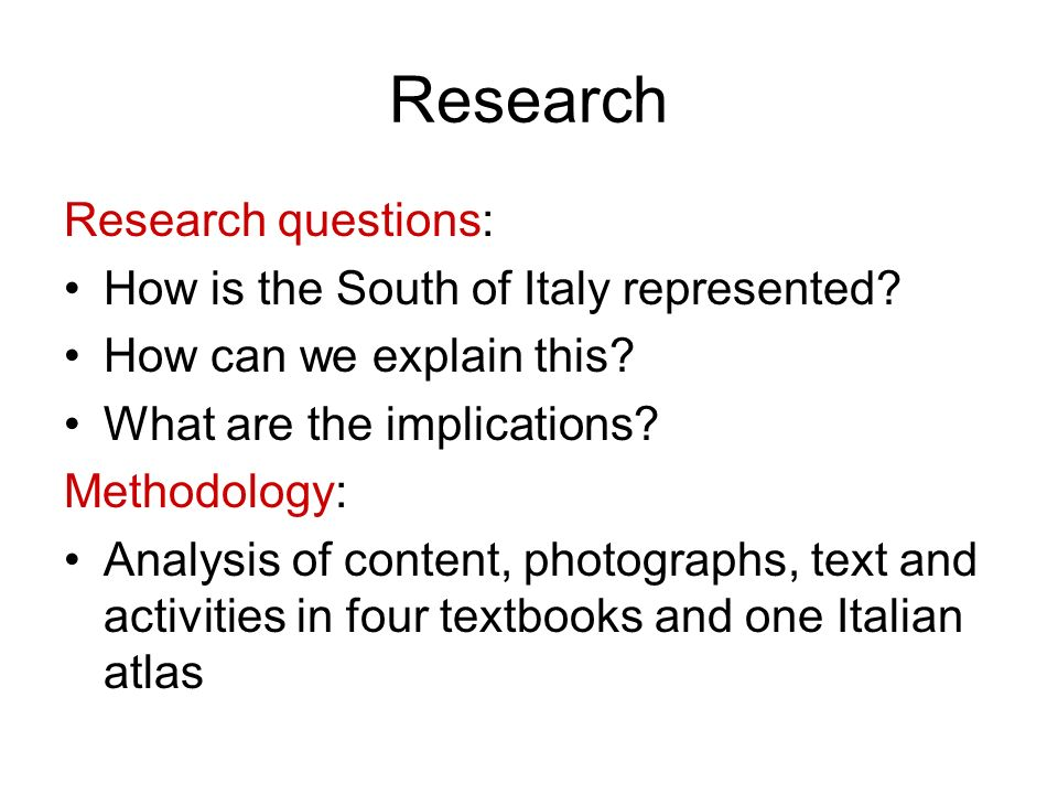 Research Research questions: How is the South of Italy represented? How can we explain this? What are the implications? Methodology: Analysis of conte