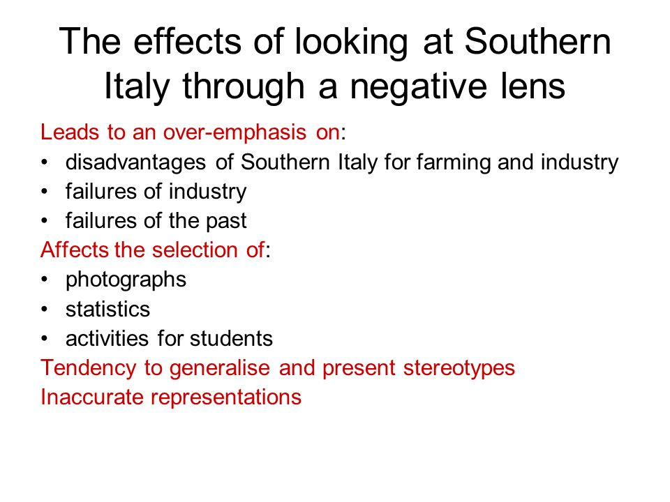 The effects of looking at Southern Italy through a negative lens Leads to an over-emphasis on: disadvantages of Southern Italy for farming and industr
