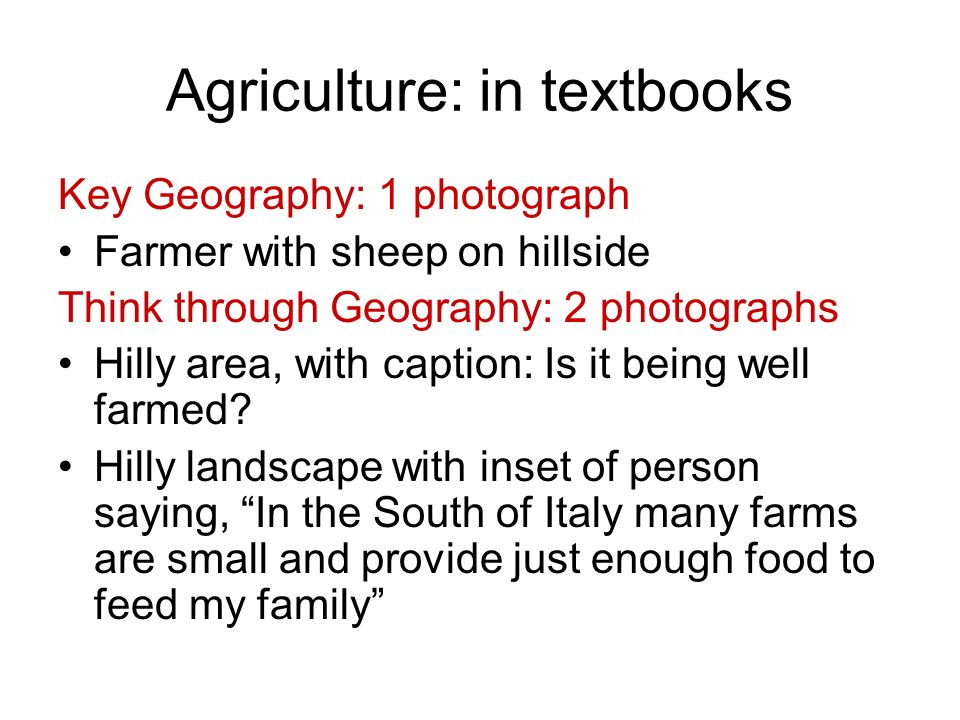 Agriculture: in textbooks Key Geography: 1 photograph Farmer with sheep on hillside Think through Geography: 2 photographs Hilly area, with caption: I