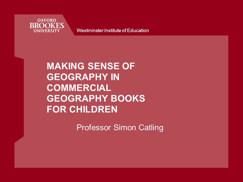 Westminster Institute of Education MAKING SENSE OF GEOGRAPHY IN COMMERCIAL GEOGRAPHY BOOKS FOR CHILDREN Professor Simon Catling