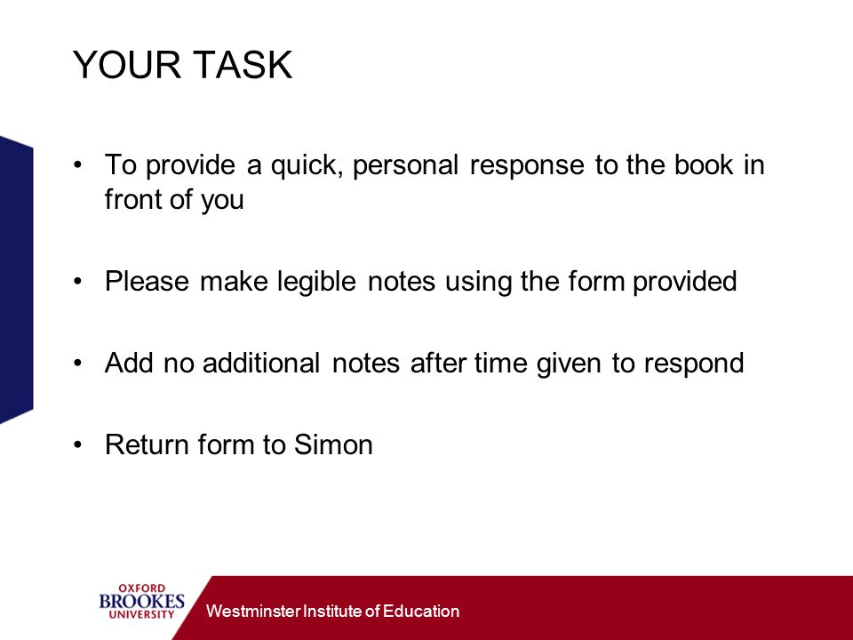 Westminster Institute of Education YOUR TASK To provide a quick, personal response to the book in front of you Please make legible notes using the form provided Add no additional notes after time given to respond Return form to Simon