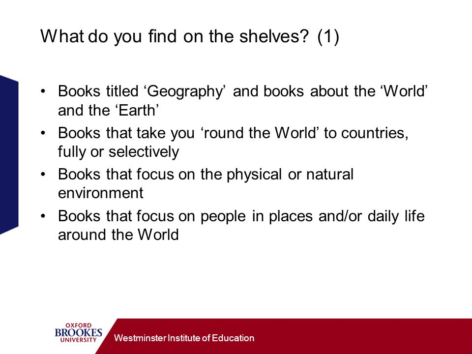 Westminster Institute of Education What do you find on the shelves? (1) Books titled Geography and books about the World and the Earth Books that take