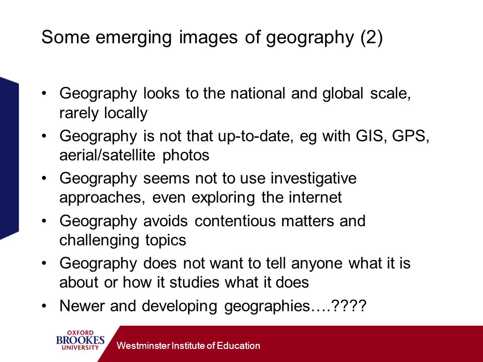 Westminster Institute of Education Some emerging images of geography (2) Geography looks to the national and global scale, rarely locally Geography is not that up-to-date, eg with GIS, GPS, aerial/satellite photos Geography seems not to use investigative approaches, even exploring the internet Geography avoids contentious matters and challenging topics Geography does not want to tell anyone what it is about or how it studies what it does Newer and developing geographies….