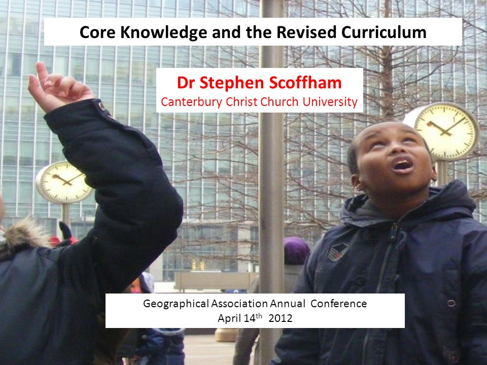 Core Knowledge and the Revised Curriculum Geographical Association Annual Conference April 14 th 2012 Dr Stephen Scoffham Canterbury Christ Church University