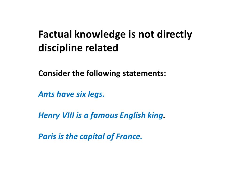 Factual knowledge is not directly discipline related Consider the following statements: Ants have six legs.