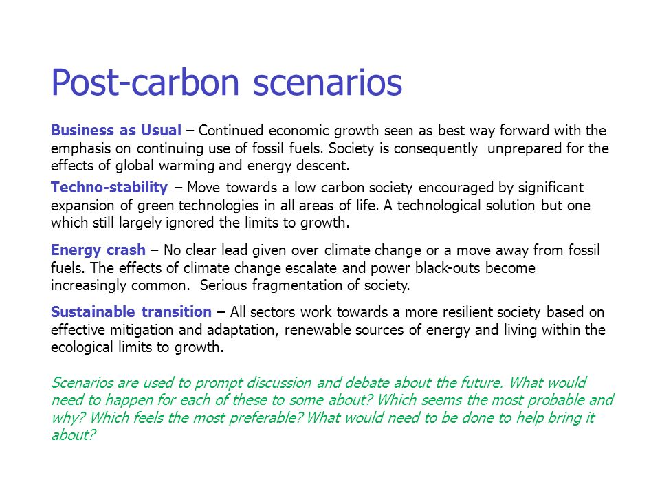 Post-carbon scenarios Business as Usual – Continued economic growth seen as best way forward with the emphasis on continuing use of fossil fuels.