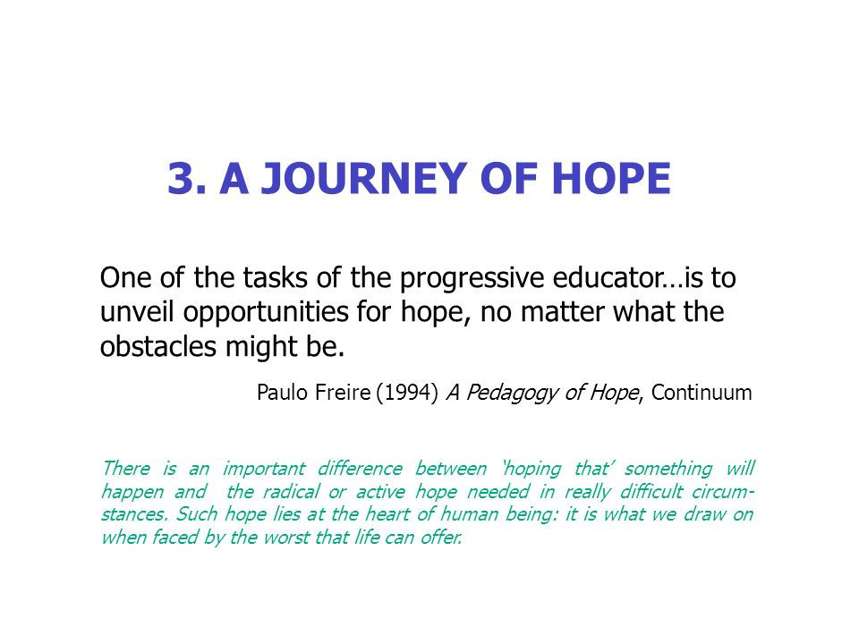 3. A JOURNEY OF HOPE One of the tasks of the progressive educator…is to unveil opportunities for hope, no matter what the obstacles might be. Paulo Fr