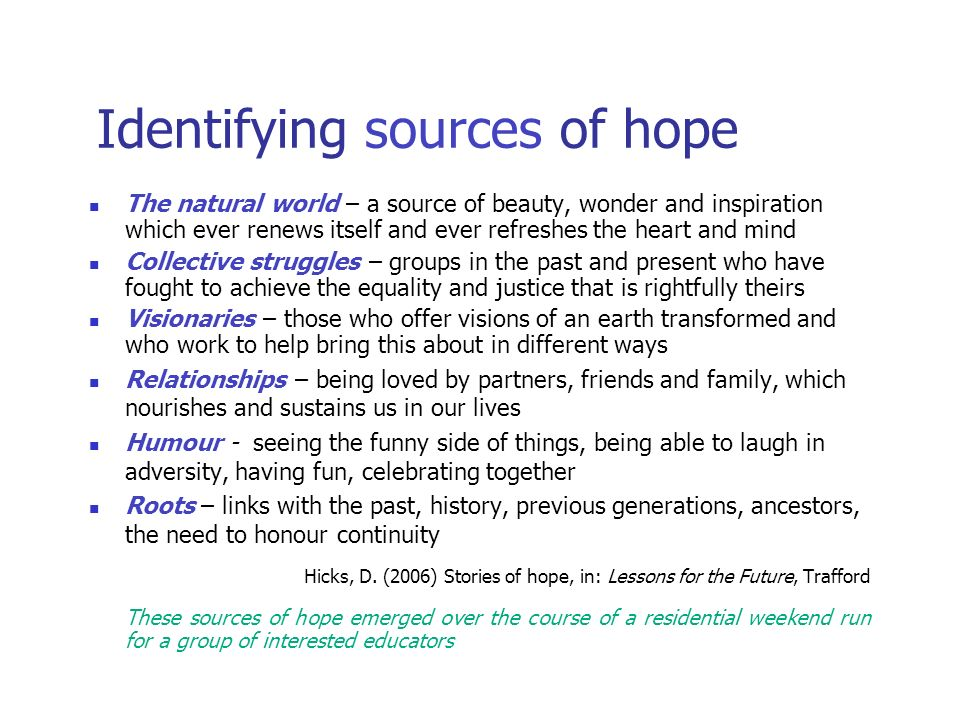 Identifying sources of hope The natural world – a source of beauty, wonder and inspiration which ever renews itself and ever refreshes the heart and mind Collective struggles – groups in the past and present who have fought to achieve the equality and justice that is rightfully theirs Visionaries – those who offer visions of an earth transformed and who work to help bring this about in different ways Relationships – being loved by partners, friends and family, which nourishes and sustains us in our lives Humour - seeing the funny side of things, being able to laugh in adversity, having fun, celebrating together Roots – links with the past, history, previous generations, ancestors, the need to honour continuity Hicks, D.