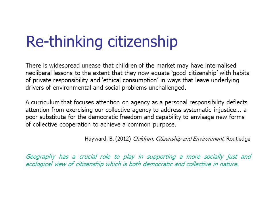 Re-thinking citizenship There is widespread unease that children of the market may have internalised neoliberal lessons to the extent that they now equate good citizenship with habits of private responsibility and ethical consumption in ways that leave underlying drivers of environmental and social problems unchallenged.