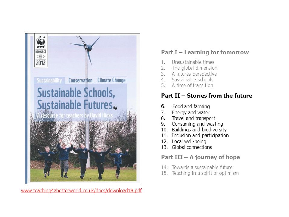 Part I – Learning for tomorrow 1.Unsustainable times 2.The global dimension 3.A futures perspective 4.Sustainable schools 5.A time of transition Part II – Stories from the future 6.