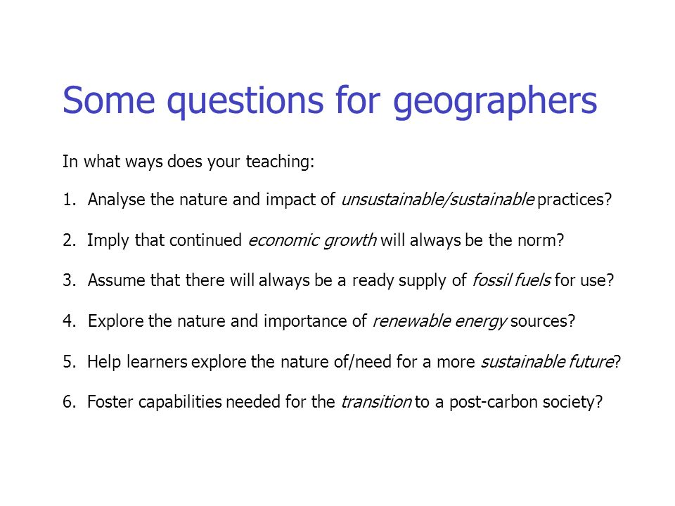 Some questions for geographers In what ways does your teaching: 1.Analyse the nature and impact of unsustainable/sustainable practices.