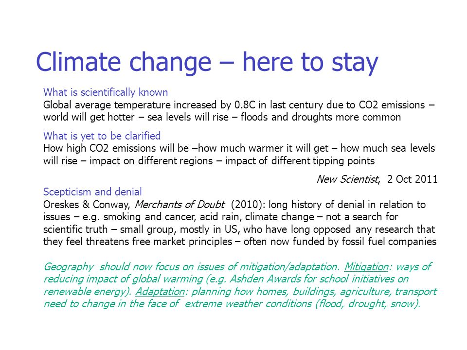 Climate change: here to stay Climate change – here to stay What is scientifically known Global average temperature increased by 0.8C in last century due to CO2 emissions – world will get hotter – sea levels will rise – floods and droughts more common What is yet to be clarified How high CO2 emissions will be –how much warmer it will get – how much sea levels will rise – impact on different regions – impact of different tipping points New Scientist, 2 Oct 2011 Scepticism and denial Oreskes & Conway, Merchants of Doubt (2010): long history of denial in relation to issues – e.g.