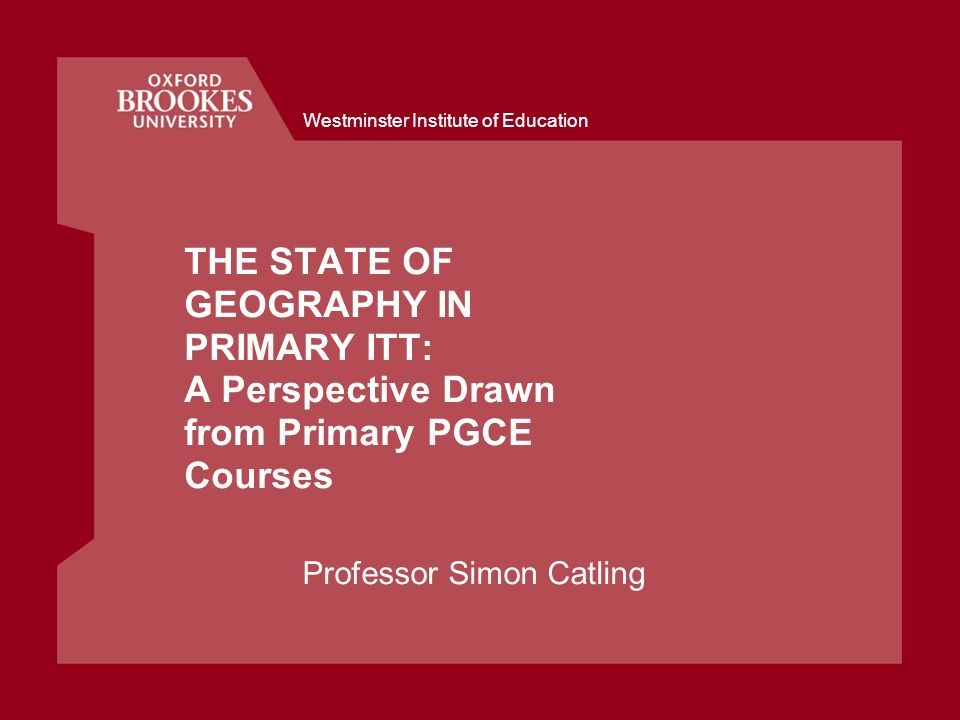 Westminster Institute of Education THE STATE OF GEOGRAPHY IN PRIMARY ITT: A Perspective Drawn from Primary PGCE Courses Professor Simon Catling