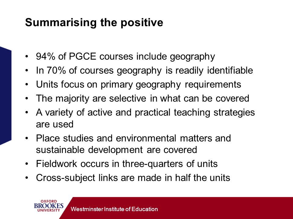 Westminster Institute of Education Summarising the positive 94% of PGCE courses include geography In 70% of courses geography is readily identifiable Units focus on primary geography requirements The majority are selective in what can be covered A variety of active and practical teaching strategies are used Place studies and environmental matters and sustainable development are covered Fieldwork occurs in three-quarters of units Cross-subject links are made in half the units
