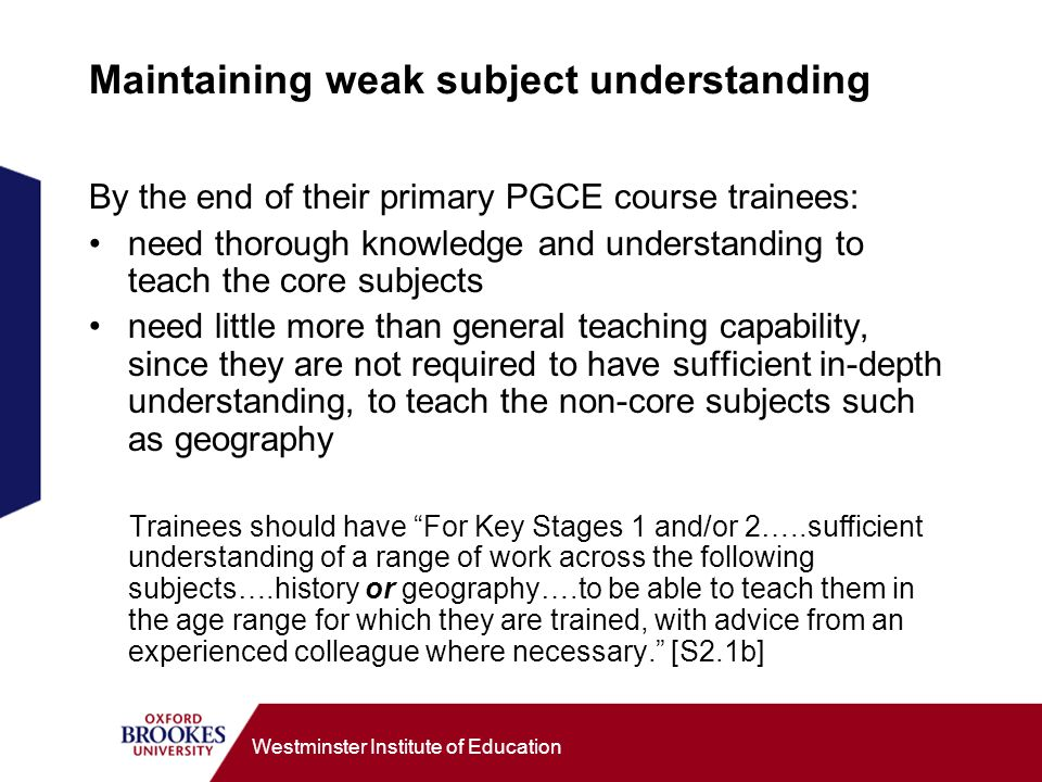 Westminster Institute of Education Maintaining weak subject understanding By the end of their primary PGCE course trainees: need thorough knowledge and understanding to teach the core subjects need little more than general teaching capability, since they are not required to have sufficient in-depth understanding, to teach the non-core subjects such as geography Trainees should have For Key Stages 1 and/or 2…..sufficient understanding of a range of work across the following subjects….history or geography….to be able to teach them in the age range for which they are trained, with advice from an experienced colleague where necessary.