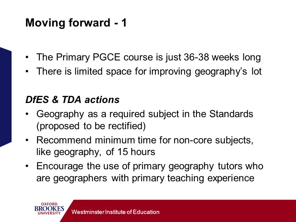 Westminster Institute of Education Moving forward - 1 The Primary PGCE course is just weeks long There is limited space for improving geographys lot DfES & TDA actions Geography as a required subject in the Standards (proposed to be rectified) Recommend minimum time for non-core subjects, like geography, of 15 hours Encourage the use of primary geography tutors who are geographers with primary teaching experience