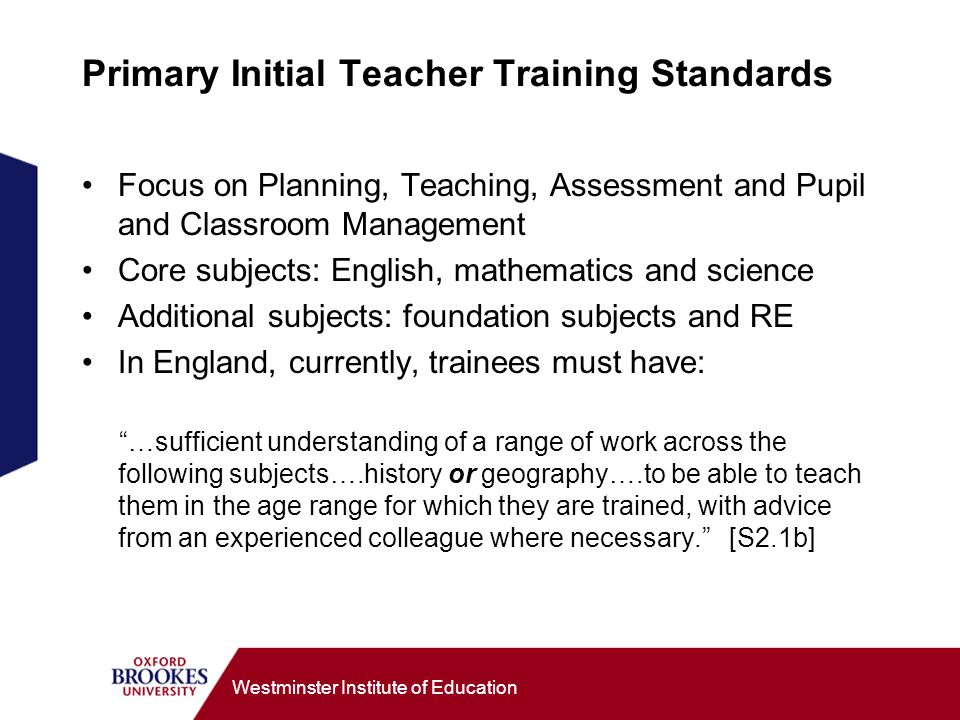 Westminster Institute of Education Primary Initial Teacher Training Standards Focus on Planning, Teaching, Assessment and Pupil and Classroom Management Core subjects: English, mathematics and science Additional subjects: foundation subjects and RE In England, currently, trainees must have: …sufficient understanding of a range of work across the following subjects….history or geography….to be able to teach them in the age range for which they are trained, with advice from an experienced colleague where necessary.