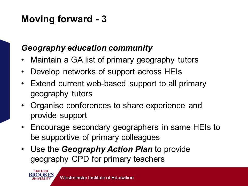 Westminster Institute of Education Moving forward - 3 Geography education community Maintain a GA list of primary geography tutors Develop networks of support across HEIs Extend current web-based support to all primary geography tutors Organise conferences to share experience and provide support Encourage secondary geographers in same HEIs to be supportive of primary colleagues Use the Geography Action Plan to provide geography CPD for primary teachers