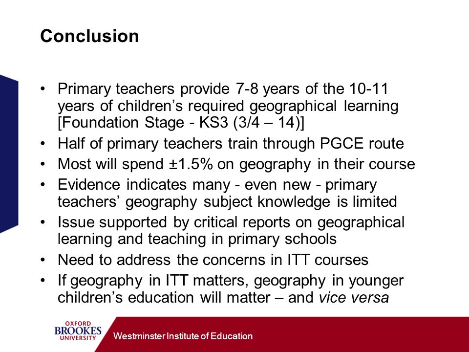 Westminster Institute of Education Conclusion Primary teachers provide 7-8 years of the years of childrens required geographical learning [Foundation Stage - KS3 (3/4 – 14)] Half of primary teachers train through PGCE route Most will spend ±1.5% on geography in their course Evidence indicates many - even new - primary teachers geography subject knowledge is limited Issue supported by critical reports on geographical learning and teaching in primary schools Need to address the concerns in ITT courses If geography in ITT matters, geography in younger childrens education will matter – and vice versa
