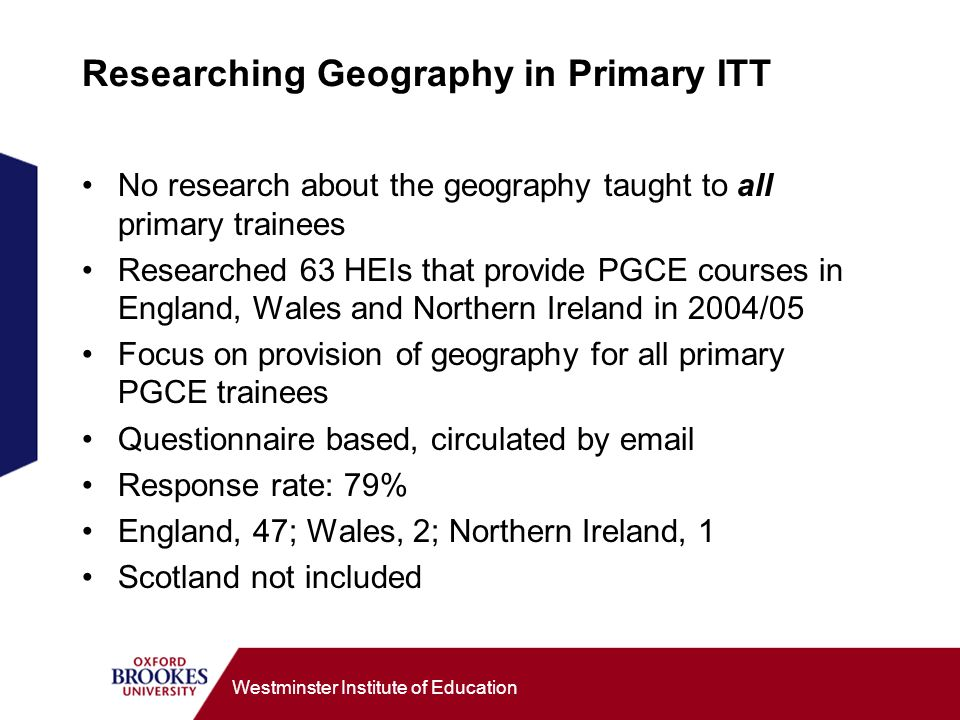 Westminster Institute of Education Researching Geography in Primary ITT No research about the geography taught to all primary trainees Researched 63 HEIs that provide PGCE courses in England, Wales and Northern Ireland in 2004/05 Focus on provision of geography for all primary PGCE trainees Questionnaire based, circulated by  Response rate: 79% England, 47; Wales, 2; Northern Ireland, 1 Scotland not included