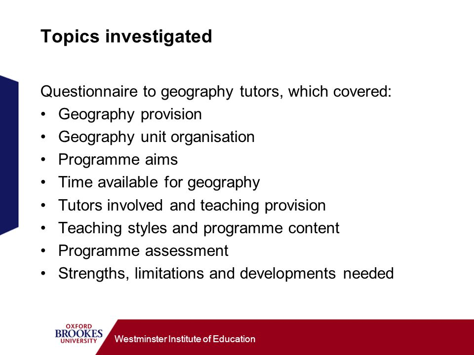 Westminster Institute of Education Topics investigated Questionnaire to geography tutors, which covered: Geography provision Geography unit organisation Programme aims Time available for geography Tutors involved and teaching provision Teaching styles and programme content Programme assessment Strengths, limitations and developments needed